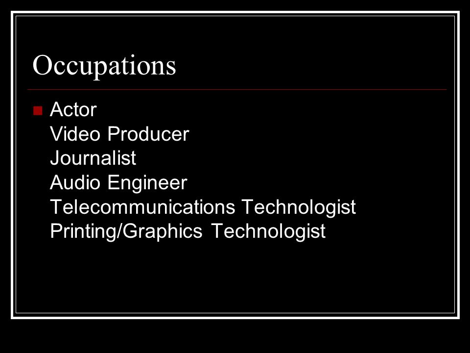 Occupations Actor Video Producer Journalist Audio Engineer Telecommunications Technologist Printing/Graphics Technologist