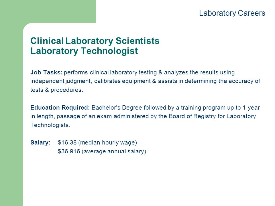 Clinical Laboratory Scientists Laboratory Technologist Job Tasks: performs clinical laboratory testing & analyzes the results using independent judgment, calibrates equipment & assists in determining the accuracy of tests & procedures.