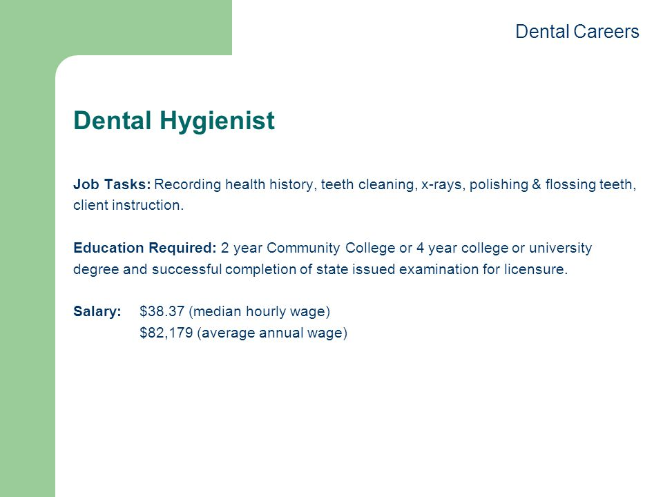 Dental Hygienist Job Tasks: Recording health history, teeth cleaning, x-rays, polishing & flossing teeth, client instruction.