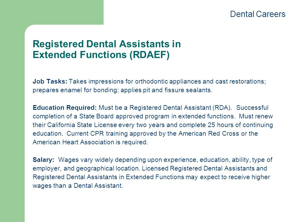 Registered Dental Assistants in Extended Functions (RDAEF) Job Tasks: Takes impressions for orthodontic appliances and cast restorations; prepares enamel for bonding; applies pit and fissure sealants.