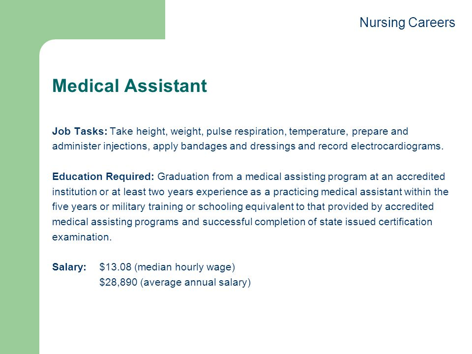 Medical Assistant Job Tasks: Take height, weight, pulse respiration, temperature, prepare and administer injections, apply bandages and dressings and record electrocardiograms.