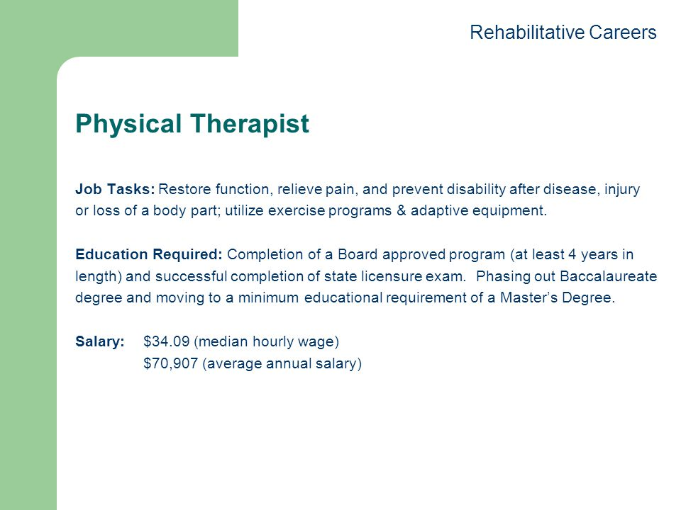 Physical Therapist Job Tasks: Restore function, relieve pain, and prevent disability after disease, injury or loss of a body part; utilize exercise programs & adaptive equipment.