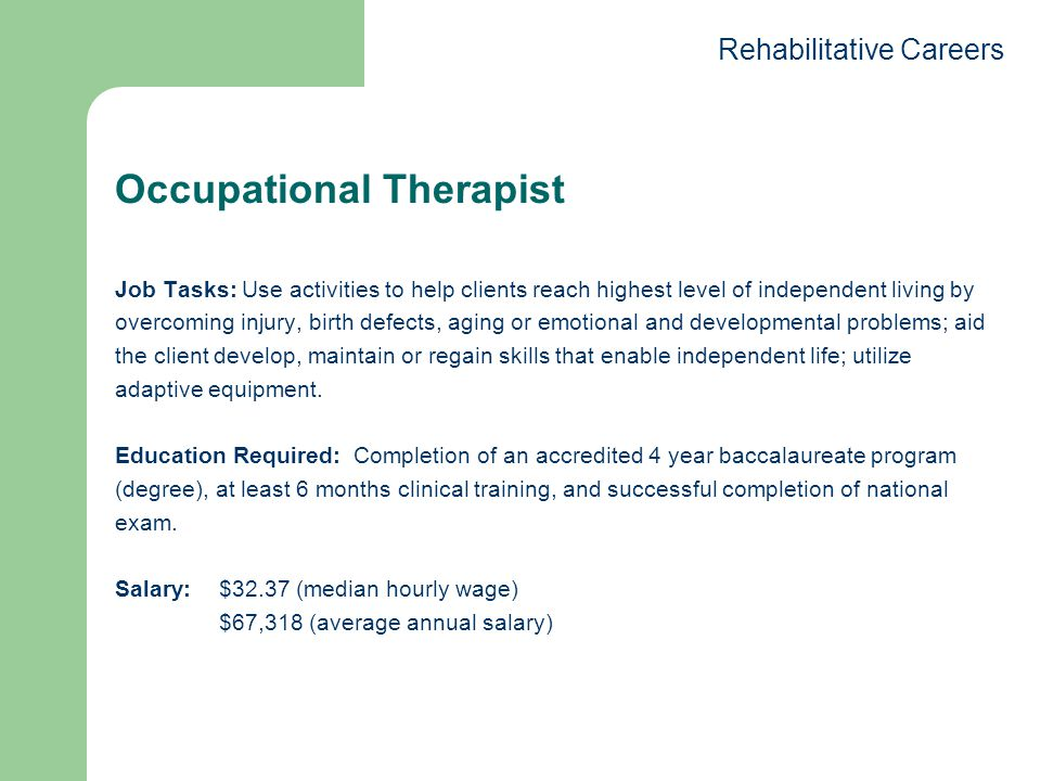 Occupational Therapist Job Tasks: Use activities to help clients reach highest level of independent living by overcoming injury, birth defects, aging or emotional and developmental problems; aid the client develop, maintain or regain skills that enable independent life; utilize adaptive equipment.