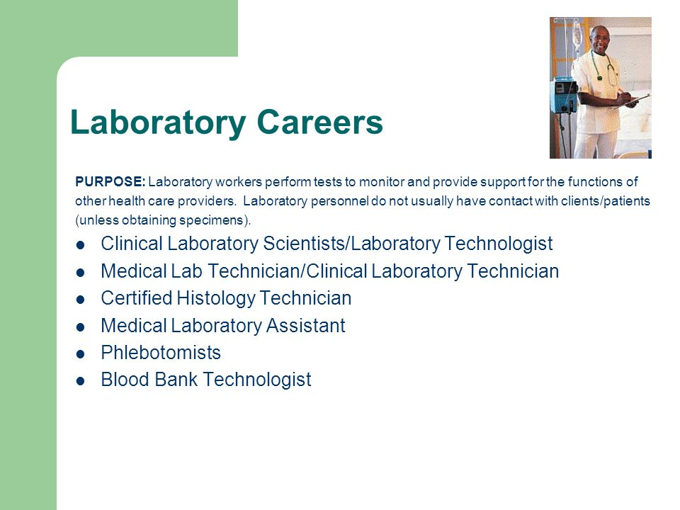 Laboratory Careers PURPOSE: Laboratory workers perform tests to monitor and provide support for the functions of other health care providers.