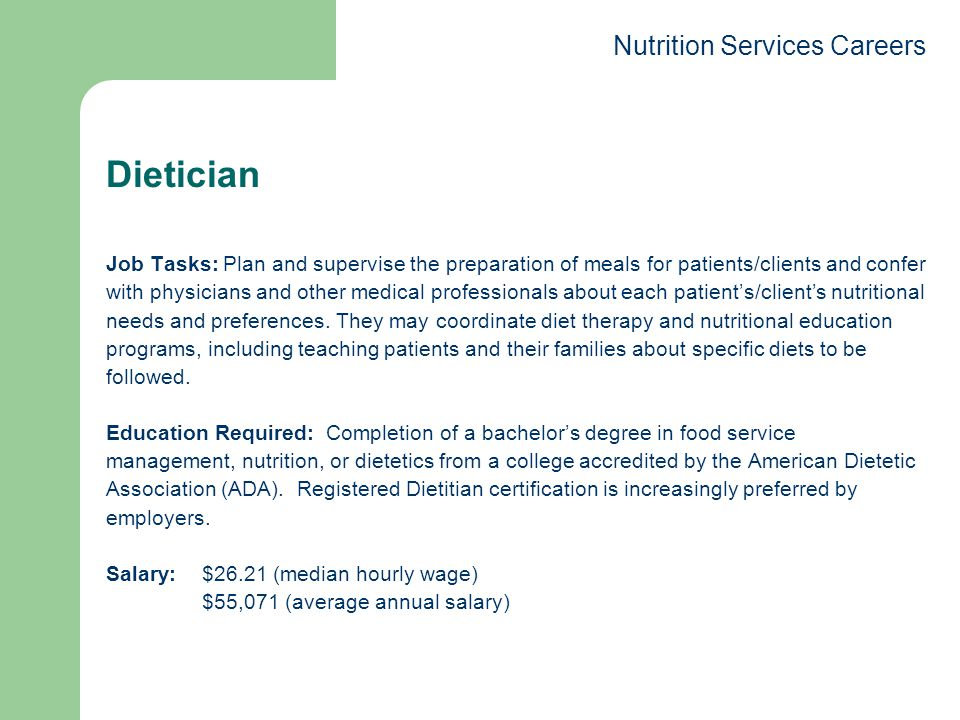 Dietician Job Tasks: Plan and supervise the preparation of meals for patients/clients and confer with physicians and other medical professionals about each patient's/client's nutritional needs and preferences.