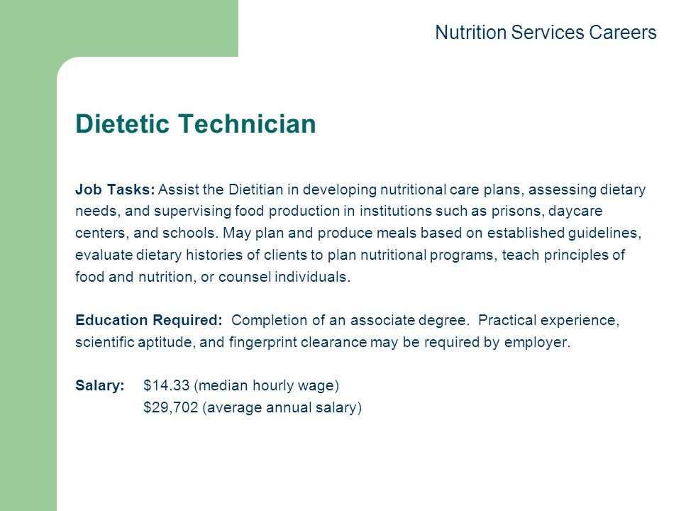 Dietetic Technician Job Tasks: Assist the Dietitian in developing nutritional care plans, assessing dietary needs, and supervising food production in institutions such as prisons, daycare centers, and schools.