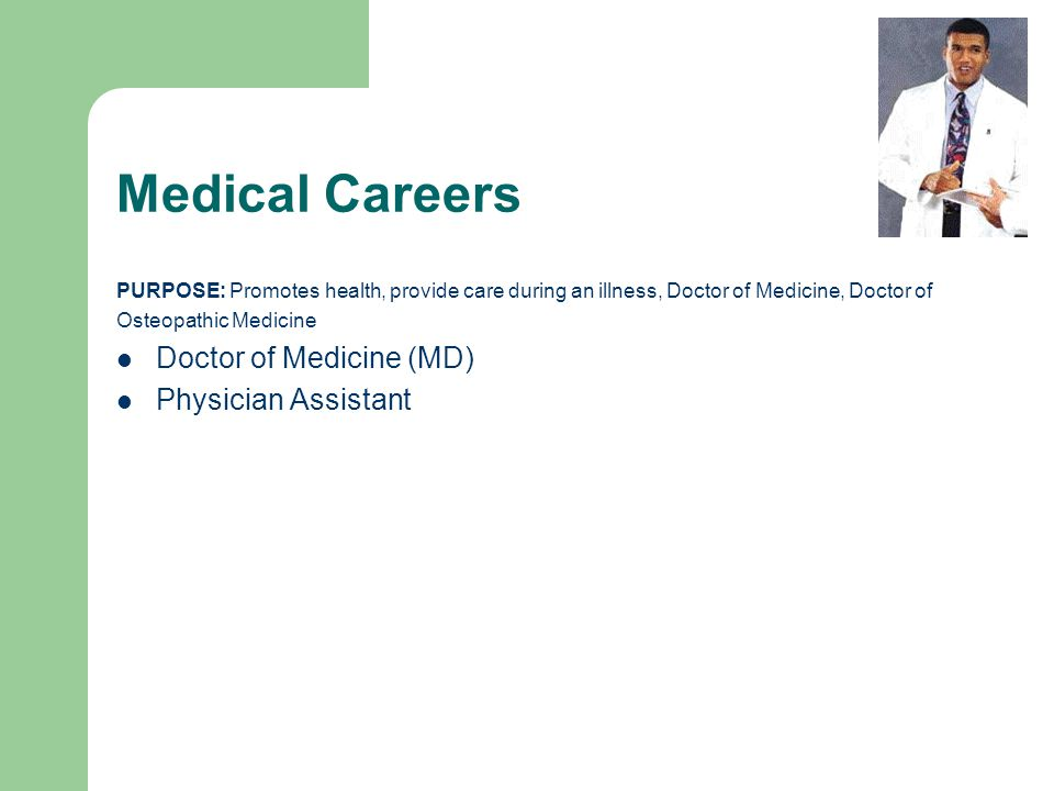 Medical Careers PURPOSE: Promotes health, provide care during an illness, Doctor of Medicine, Doctor of Osteopathic Medicine Doctor of Medicine (MD) Physician Assistant