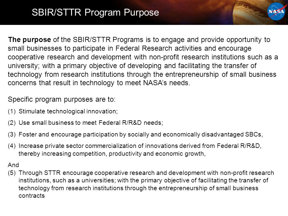 The purpose of the SBIR/STTR Programs is to engage and provide opportunity to small businesses to participate in Federal Research activities and encourage cooperative research and development with non-profit research institutions such as a university; with a primary objective of developing and facilitating the transfer of technology from research institutions through the entrepreneurship of small business concerns that result in technology to meet NASA's needs.