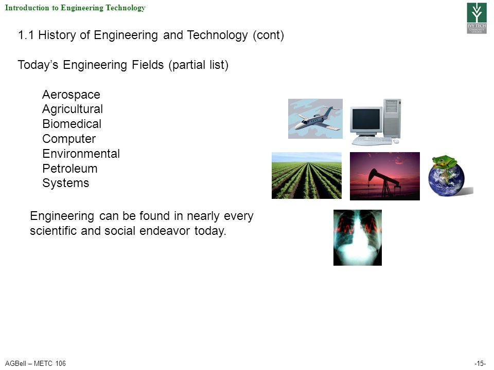 AGBell – METC 106-15- Introduction to Engineering Technology 1.1 History of Engineering and Technology (cont) Today's Engineering Fields (partial list
