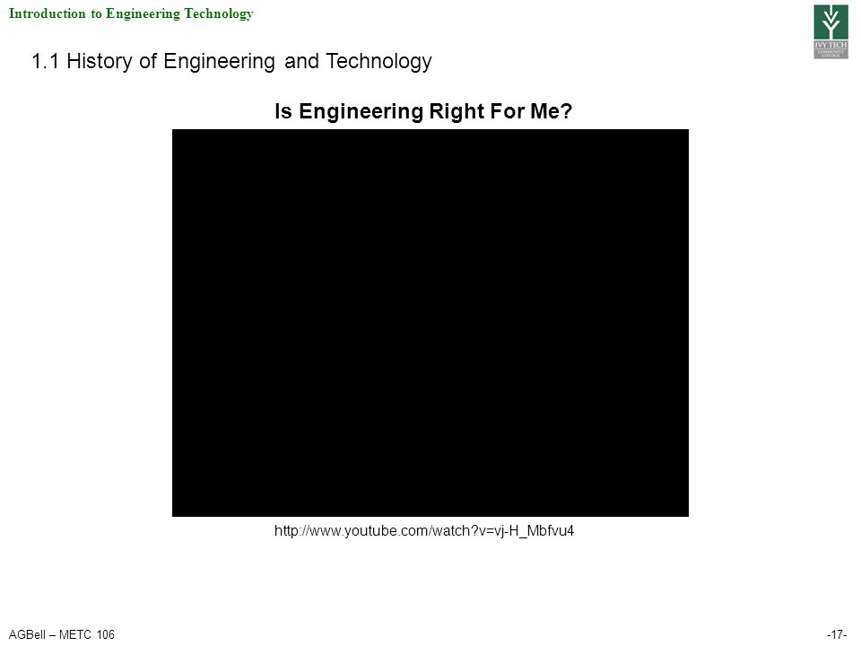 AGBell – METC 106-17- Introduction to Engineering Technology 1.1 History of Engineering and Technology http://www.youtube.com/watch?v=vj-H_Mbfvu4 Is Engineering Right For Me?