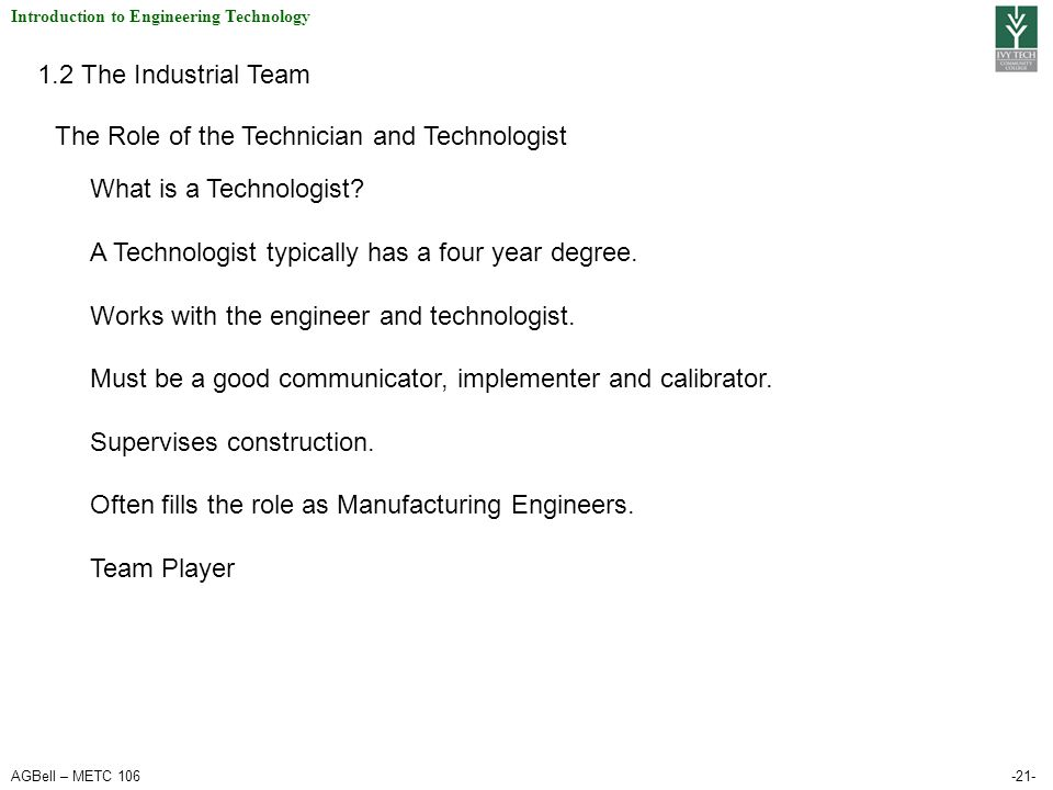 AGBell – METC 106-21- Introduction to Engineering Technology 1.2 The Industrial Team The Role of the Technician and Technologist What is a Technologis