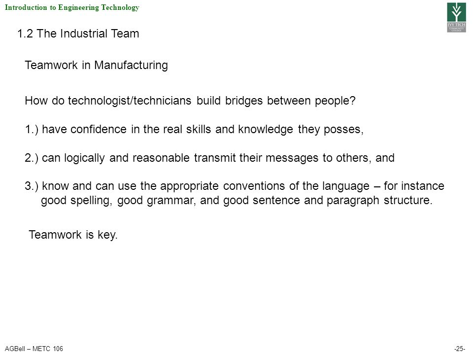 AGBell – METC 106-25- Introduction to Engineering Technology 1.2 The Industrial Team Teamwork in Manufacturing How do technologist/technicians build bridges between people.