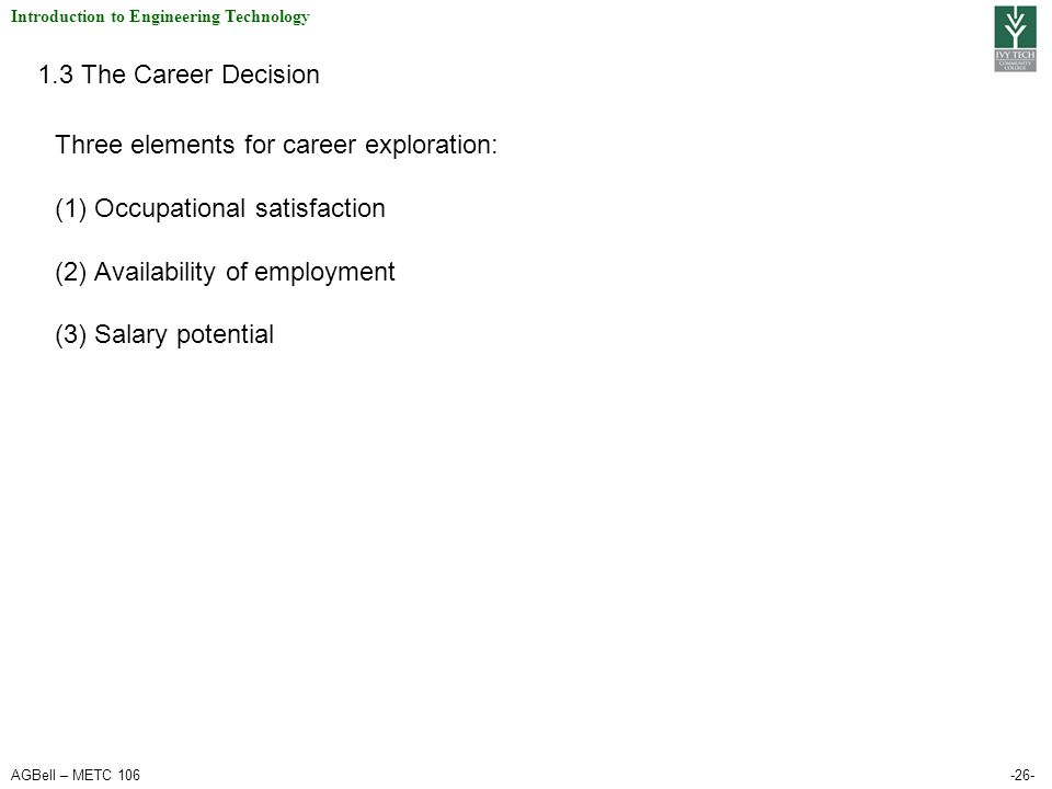AGBell – METC 106-26- Introduction to Engineering Technology 1.3 The Career Decision Three elements for career exploration: (1)Occupational satisfaction (2)Availability of employment (3)Salary potential