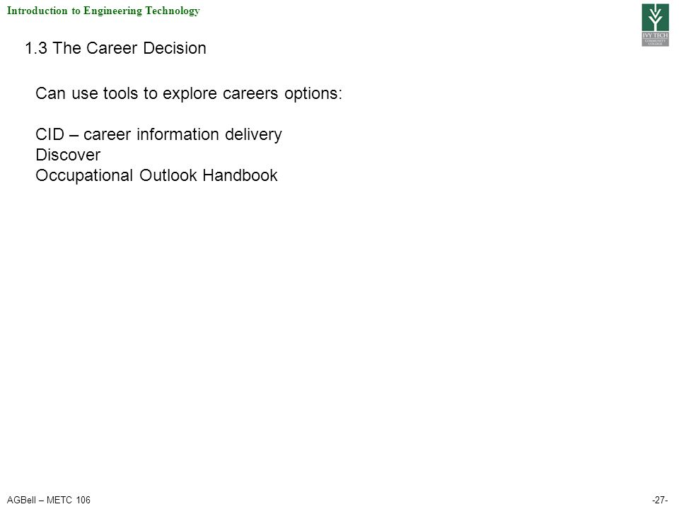 AGBell – METC 106-27- Introduction to Engineering Technology 1.3 The Career Decision Can use tools to explore careers options: CID – career informatio