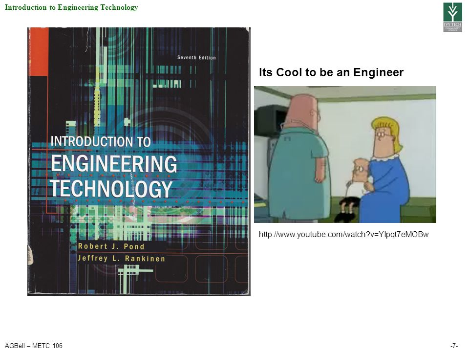 AGBell – METC 106-7- Introduction to Engineering Technology http://www.youtube.com/watch?v=YIpqt7eMOBw Its Cool to be an Engineer