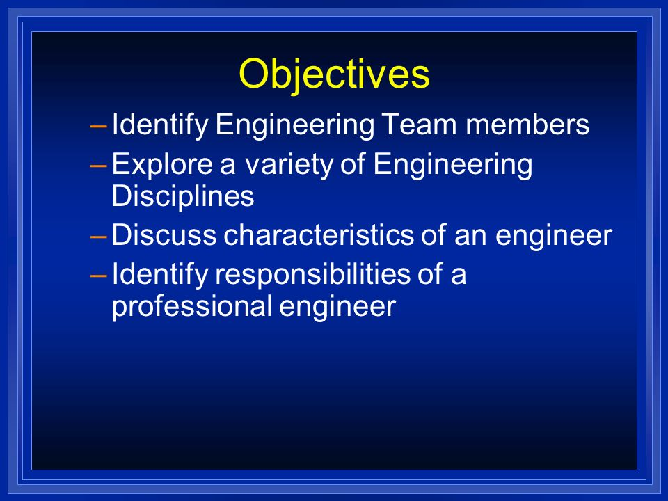 Objectives –Identify Engineering Team members –Explore a variety of Engineering Disciplines –Discuss characteristics of an engineer –Identify responsibilities of a professional engineer