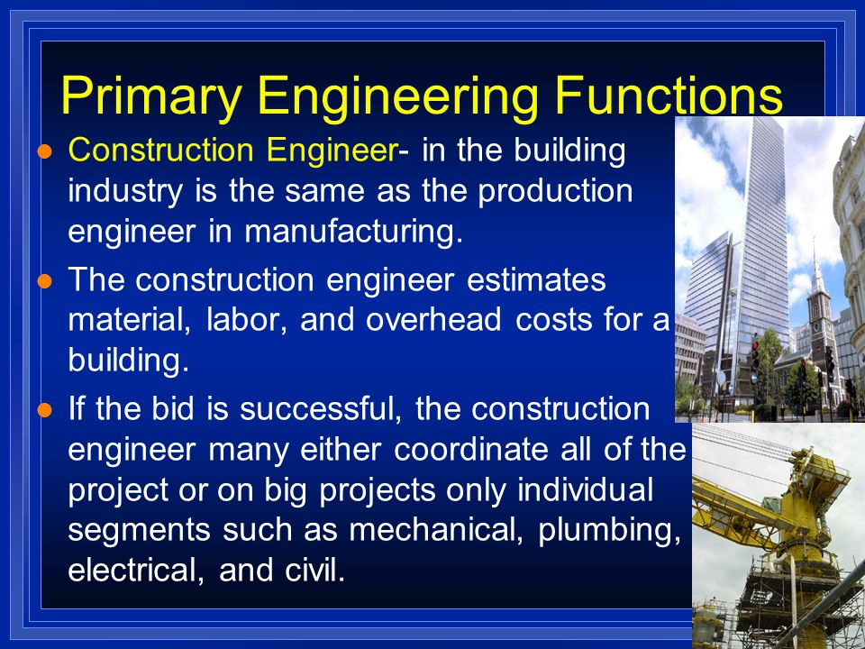 Primary Engineering Functions l Construction Engineer- in the building industry is the same as the production engineer in manufacturing.