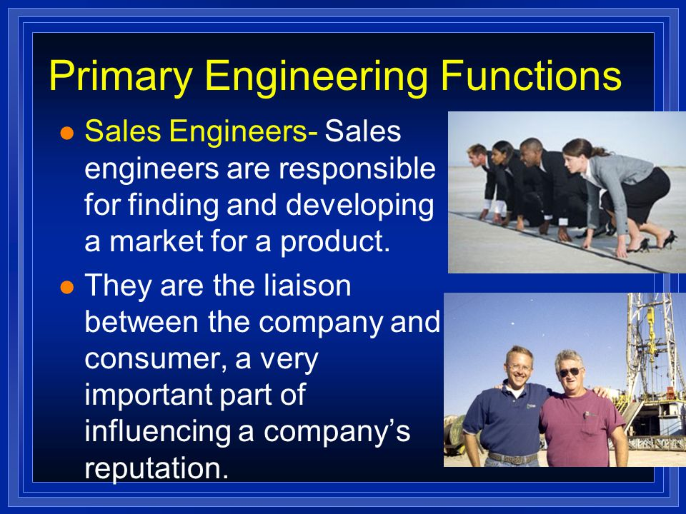 Primary Engineering Functions l Sales Engineers- Sales engineers are responsible for finding and developing a market for a product.