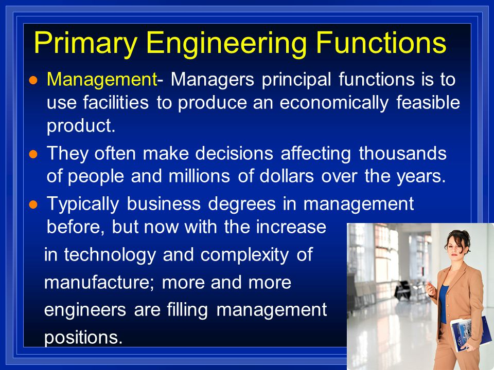 Primary Engineering Functions l Management- Managers principal functions is to use facilities to produce an economically feasible product.