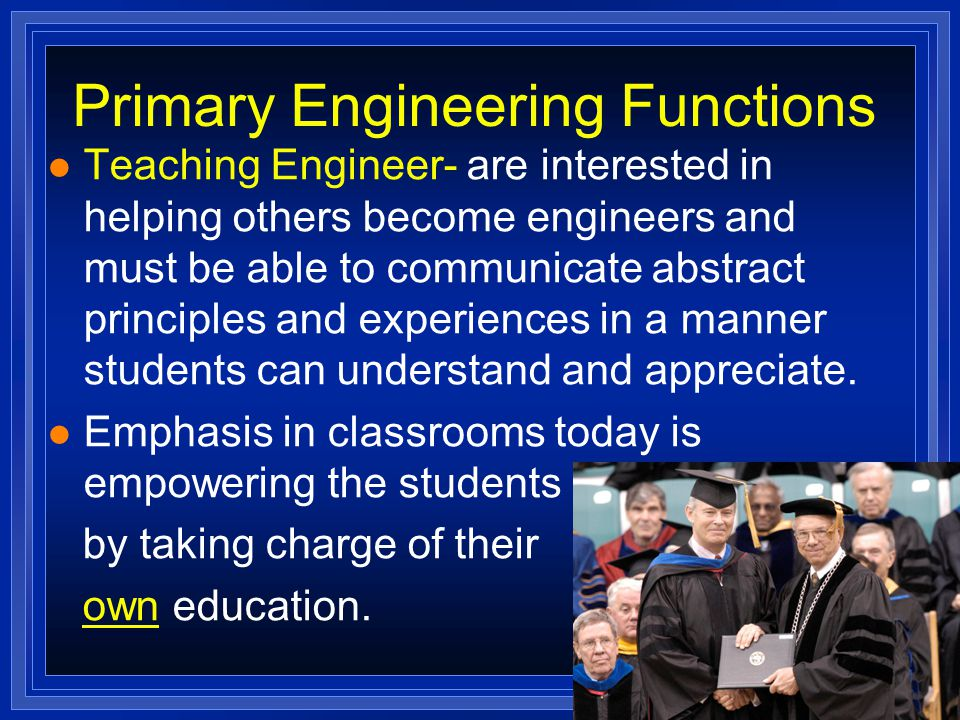 Primary Engineering Functions l Teaching Engineer- are interested in helping others become engineers and must be able to communicate abstract principles and experiences in a manner students can understand and appreciate.
