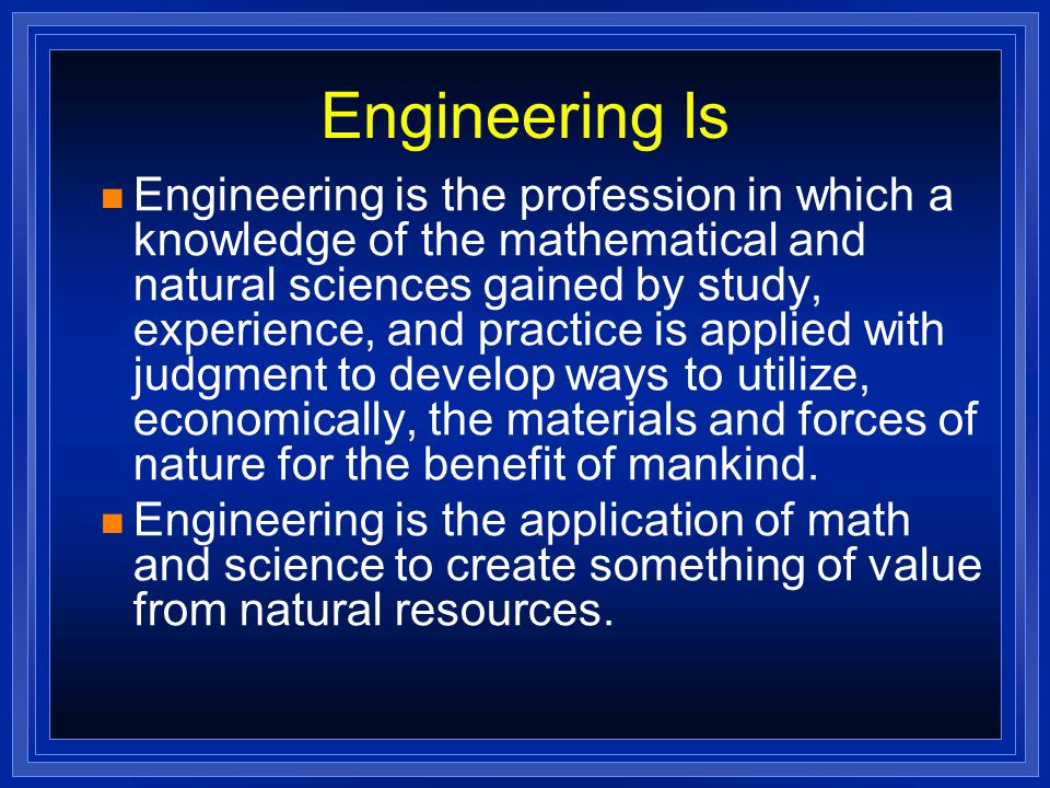 Engineering Is Engineering is the profession in which a knowledge of the mathematical and natural sciences gained by study, experience, and practice is applied with judgment to develop ways to utilize, economically, the materials and forces of nature for the benefit of mankind.