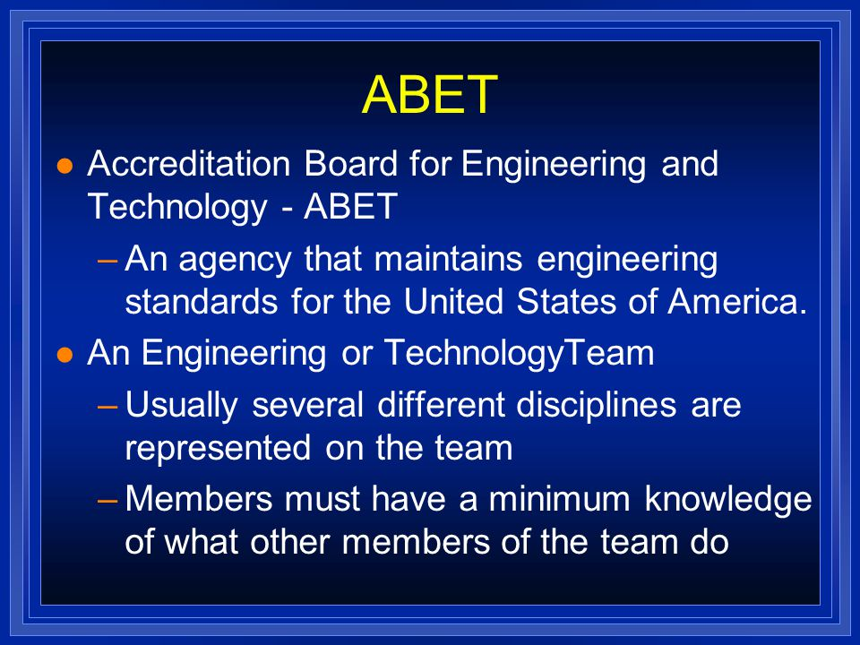 ABET l Accreditation Board for Engineering and Technology - ABET –An agency that maintains engineering standards for the United States of America.