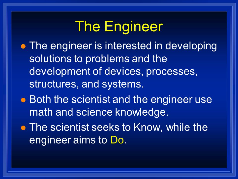 The Engineer l The engineer is interested in developing solutions to problems and the development of devices, processes, structures, and systems.