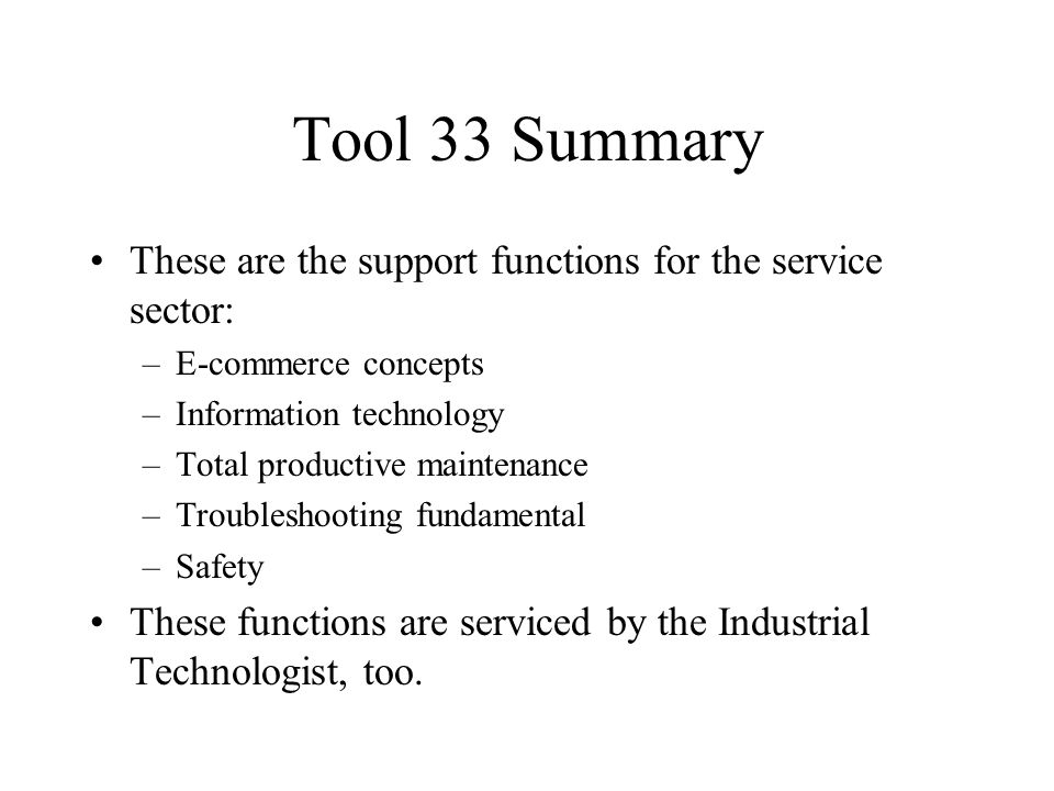 Tool 33 Summary These are the support functions for the service sector: –E-commerce concepts –Information technology –Total productive maintenance –Troubleshooting fundamental –Safety These functions are serviced by the Industrial Technologist, too.