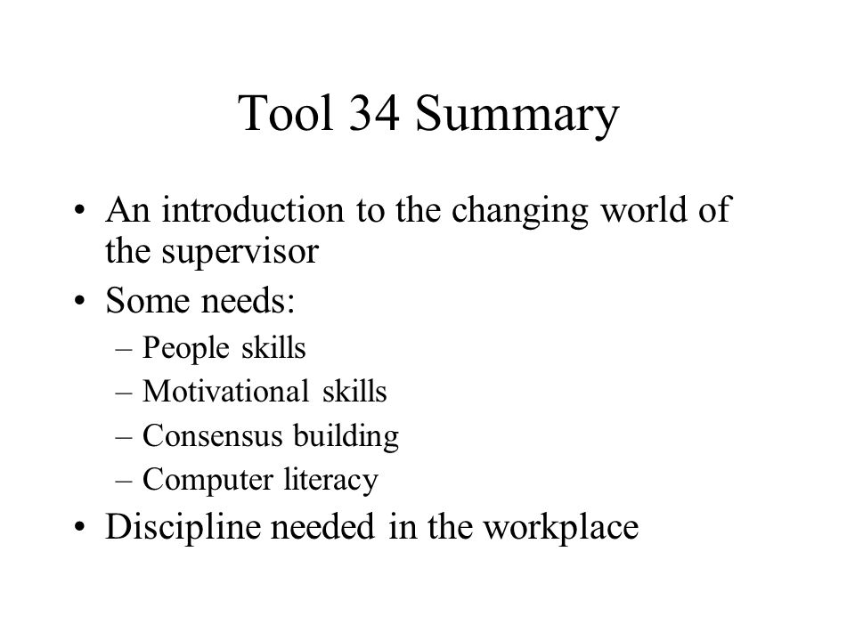 Tool 34 Summary An introduction to the changing world of the supervisor Some needs: –People skills –Motivational skills –Consensus building –Computer