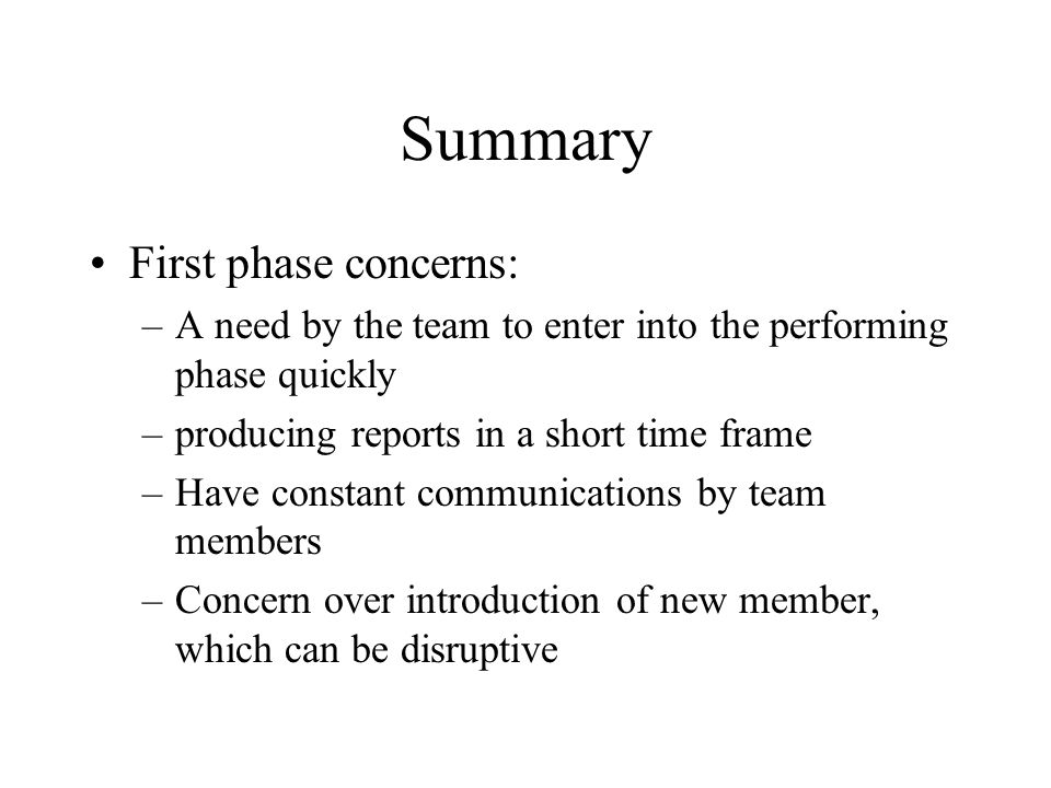 Summary First phase concerns: –A need by the team to enter into the performing phase quickly –producing reports in a short time frame –Have constant communications by team members –Concern over introduction of new member, which can be disruptive