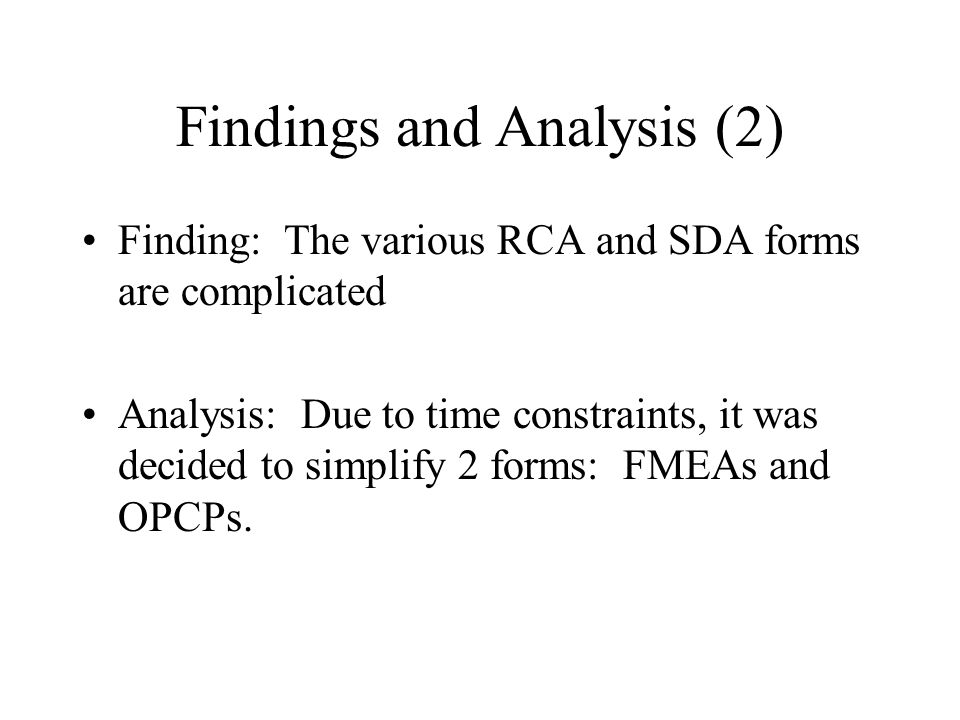 Findings and Analysis (2) Finding: The various RCA and SDA forms are complicated Analysis: Due to time constraints, it was decided to simplify 2 forms: FMEAs and OPCPs.