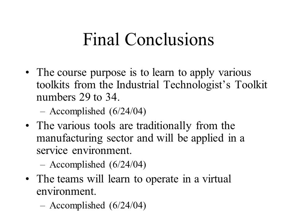 Final Conclusions The course purpose is to learn to apply various toolkits from the Industrial Technologist's Toolkit numbers 29 to 34.