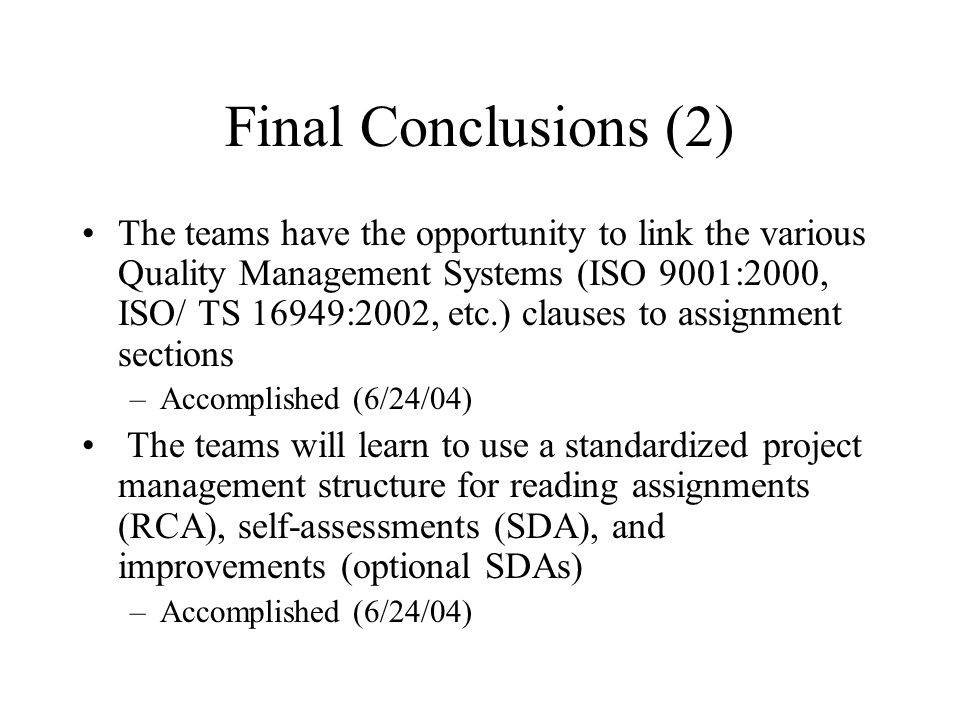 Final Conclusions (2) The teams have the opportunity to link the various Quality Management Systems (ISO 9001:2000, ISO/ TS 16949:2002, etc.) clauses to assignment sections –Accomplished (6/24/04) The teams will learn to use a standardized project management structure for reading assignments (RCA), self-assessments (SDA), and improvements (optional SDAs) –Accomplished (6/24/04)