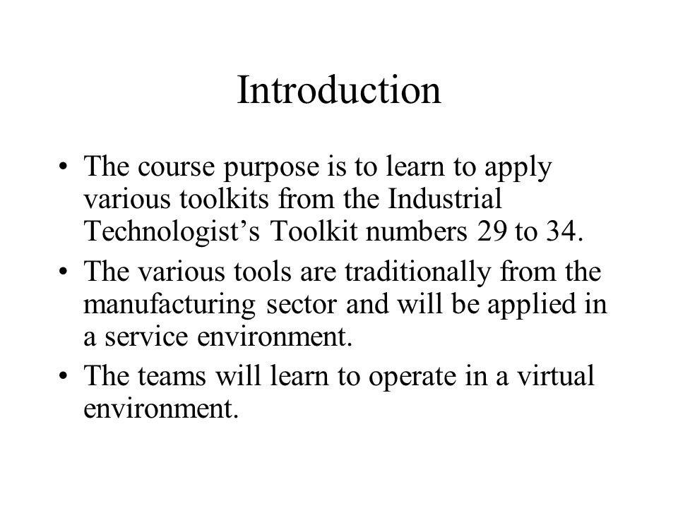 Introduction The course purpose is to learn to apply various toolkits from the Industrial Technologist's Toolkit numbers 29 to 34.