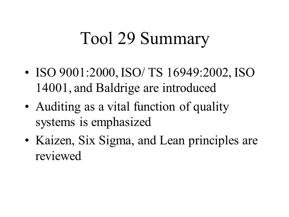 Tool 29 Summary ISO 9001:2000, ISO/ TS 16949:2002, ISO 14001, and Baldrige are introduced Auditing as a vital function of quality systems is emphasized Kaizen, Six Sigma, and Lean principles are reviewed