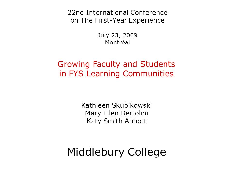 22nd International Conference on The First-Year Experience July 23, 2009 Montréal Growing Faculty and Students in FYS Learning Communities Kathleen Skubikowski Mary Ellen Bertolini Katy Smith Abbott Middlebury College