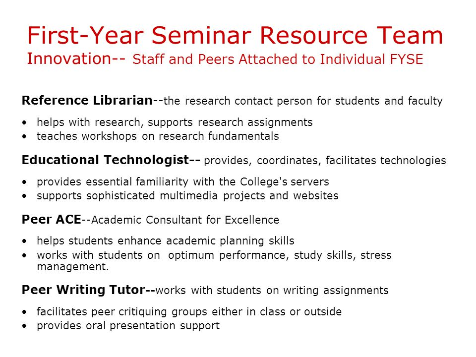 First-Year Seminar Resource Team Innovation-- Staff and Peers Attached to Individual FYSE Reference Librarian-- the research contact person for students and faculty helps with research, supports research assignments teaches workshops on research fundamentals Educational Technologist-- provides, coordinates, facilitates technologies provides essential familiarity with the College s servers supports sophisticated multimedia projects and websites Peer ACE --Academic Consultant for Excellence helps students enhance academic planning skills works with students on optimum performance, study skills, stress management.