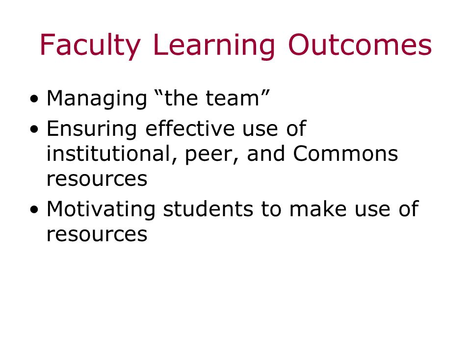 Faculty Learning Outcomes Managing the team Ensuring effective use of institutional, peer, and Commons resources Motivating students to make use of resources