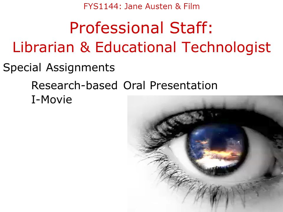 Professional Staff: Librarian & Educational Technologist Special Assignments Research-based Oral Presentation I-Movie FYS1144: Jane Austen & Film