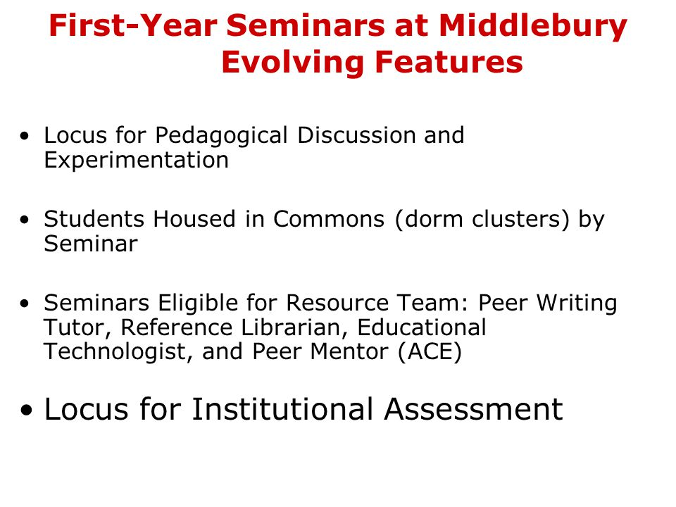 First-Year Seminars at Middlebury Evolving Features Locus for Pedagogical Discussion and Experimentation Students Housed in Commons (dorm clusters) by Seminar Seminars Eligible for Resource Team: Peer Writing Tutor, Reference Librarian, Educational Technologist, and Peer Mentor (ACE) Locus for Institutional Assessment