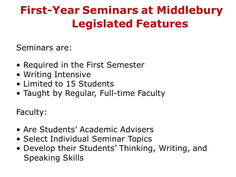 First-Year Seminars at Middlebury Legislated Features Seminars are: Required in the First Semester Writing Intensive Limited to 15 Students Taught by Regular, Full-time Faculty Faculty: Are Students' Academic Advisers Select Individual Seminar Topics Develop their Students' Thinking, Writing, and Speaking Skills