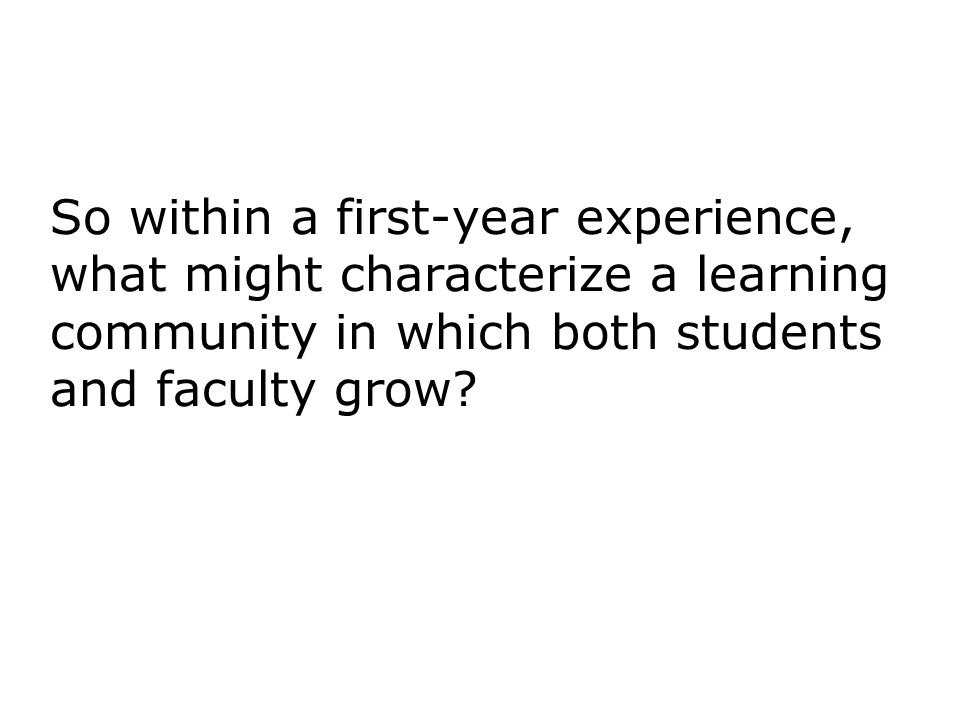 So within a first-year experience, what might characterize a learning community in which both students and faculty grow
