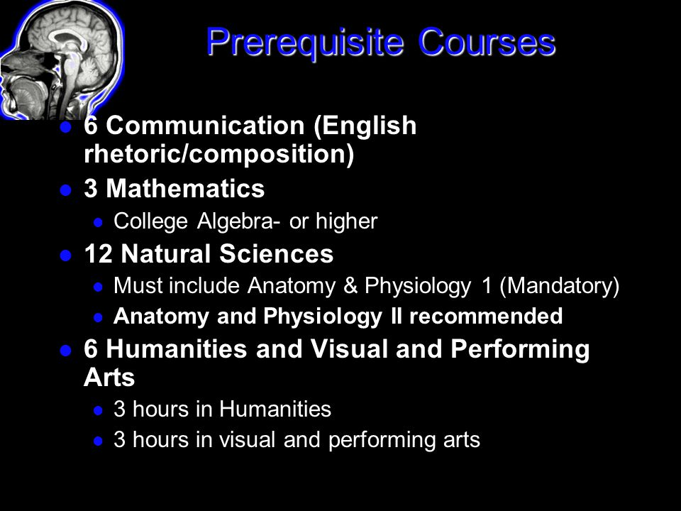 6 Communication (English rhetoric/composition) 3 Mathematics College Algebra- or higher 12 Natural Sciences Must include Anatomy & Physiology 1 (Mandatory) Anatomy and Physiology II recommended 6 Humanities and Visual and Performing Arts 3 hours in Humanities 3 hours in visual and performing arts