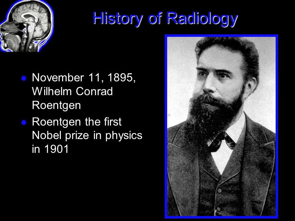 History of Radiology November 11, 1895, Wilhelm Conrad Roentgen Roentgen the first Nobel prize in physics in 1901
