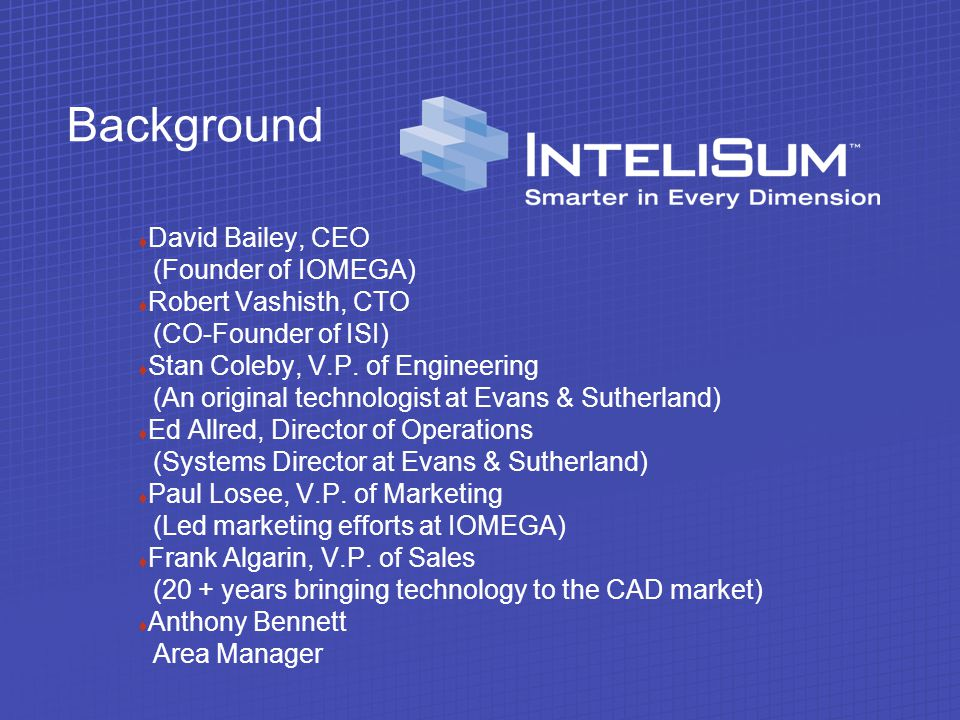 Background t David Bailey, CEO (Founder of IOMEGA) t Robert Vashisth, CTO (CO-Founder of ISI) t Stan Coleby, V.P.