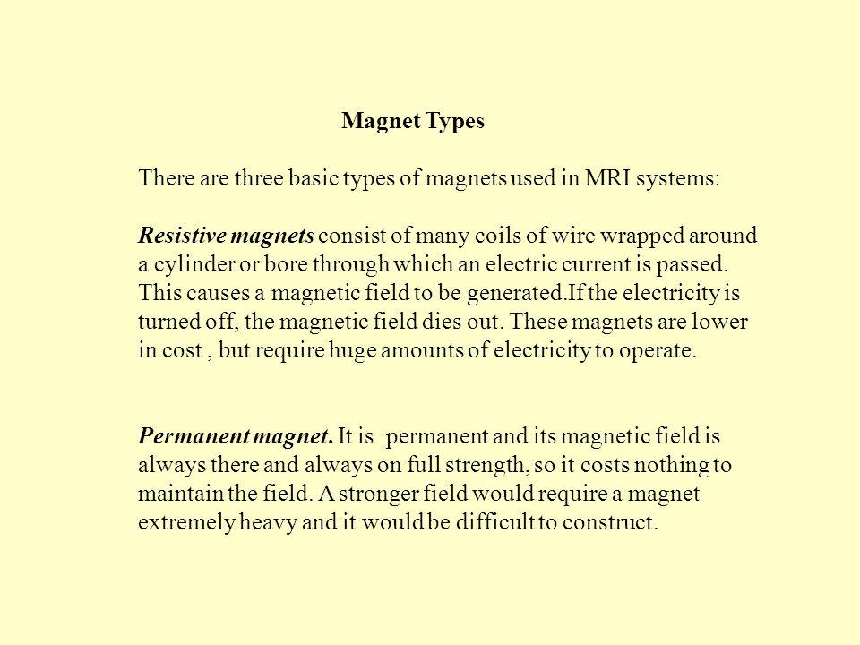Magnet Types There are three basic types of magnets used in MRI systems: Resistive magnets consist of many coils of wire wrapped around a cylinder or bore through which an electric current is passed.