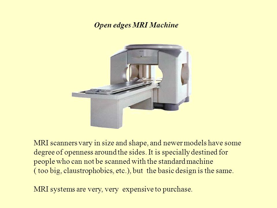 Open edges MRI Machine MRI scanners vary in size and shape, and newer models have some degree of openness around the sides.