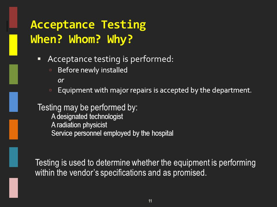 Acceptance Testing When? Whom? Why?  Acceptance testing is performed:  Before newly installed or  Equipment with major repairs is accepted by the d