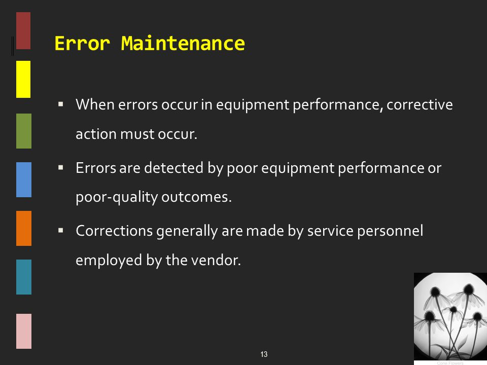 Error Maintenance  When errors occur in equipment performance, corrective action must occur.  Errors are detected by poor equipment performance or p