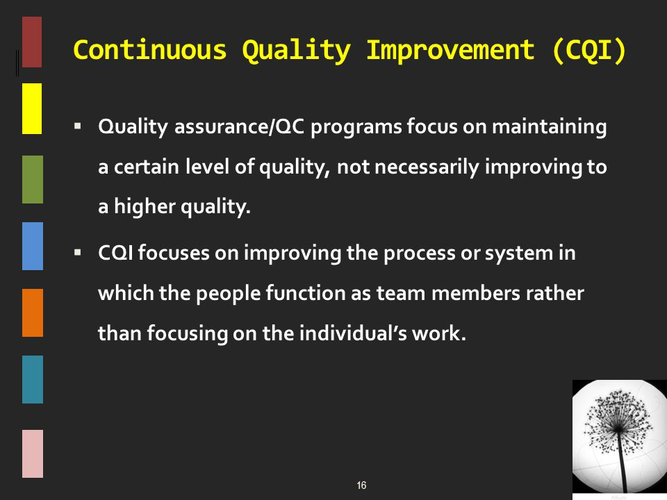  Quality assurance/QC programs focus on maintaining a certain level of quality, not necessarily improving to a higher quality.  CQI focuses on impro